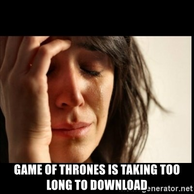 First World Problems -  game of thrones is taking too long to download