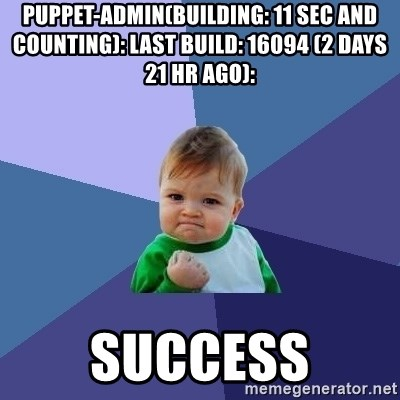 Success Kid - puppet-admin(BUILDING: 11 sec and counting): last build: 16094 (2 days 21 hr ago):  SUCCESS