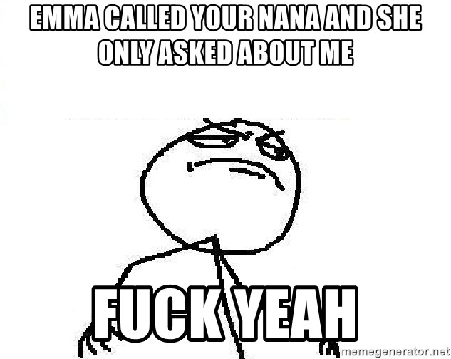 Fuck Yeah - emma called your nana and she only asked about me Fuck Yeah