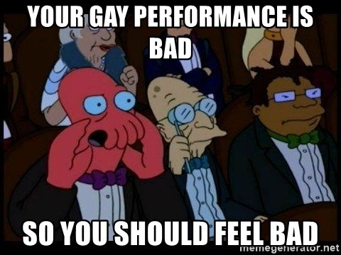 Zoidberg - Your gay performanCe is bad SO YOU SHOULD FEEL BAD