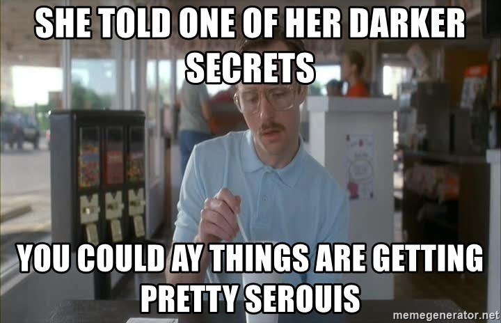 things are getting serious - SHE TOLD ONE OF HER DARKER SECRETS YOU COULD AY THINGS ARE GETTING PRETTY SEROUIS