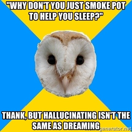 """Bipolar Owl - """"Why don't you just smoke pot to help you sleep?"""" thank, but hallucinating isn't the same as dreaming"""