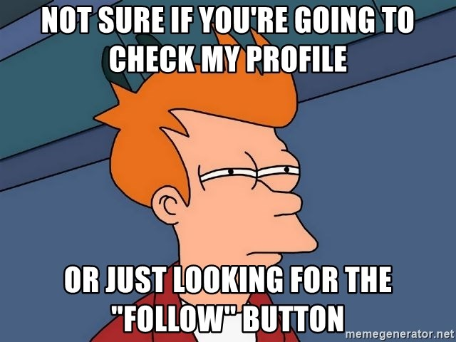 """Futurama Fry - Not sure if you're going to check my profile or just looking for the """"follow"""" button"""