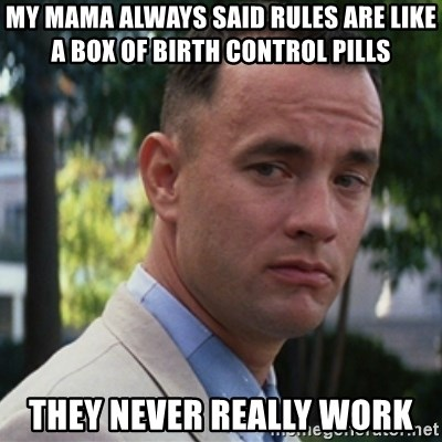 forrest gump - my mama always said rules are like a box of birth control pills They never really work