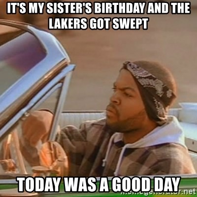 Good Day Ice Cube - it's my sister's birthday and the lakers got swept today was a good day