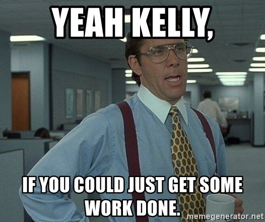 Office Space That Would Be Great - Yeah Kelly, If you could just get some work done.