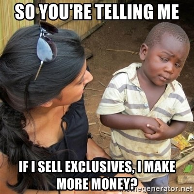 So You're Telling me - So you're telling me  If I sell Exclusives, I make more money?