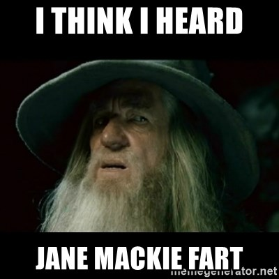 no memory gandalf - I THINK I HEARD  JANE MACKIE FART