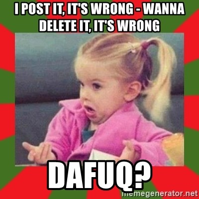 dafuq girl - I post it, it's wrong - wanna delete it, it's wrong dafuq?