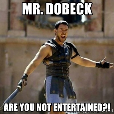 GLADIATOR - MR. Dobeck ARE YOU NOT ENTERTAINED?!