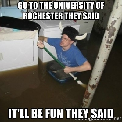 it'll be fun they say - GO TO THE UNIVERSITY OF ROCHESTER THEY SAID It'll Be Fun they said