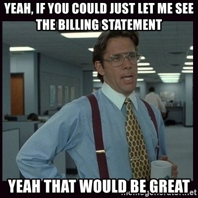 Yeeah..If you could just go ahead and...etc - YEah, if you could just let me see the billing statement Yeah that would be great