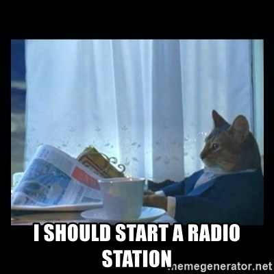 1% cat -  i should start a radio station
