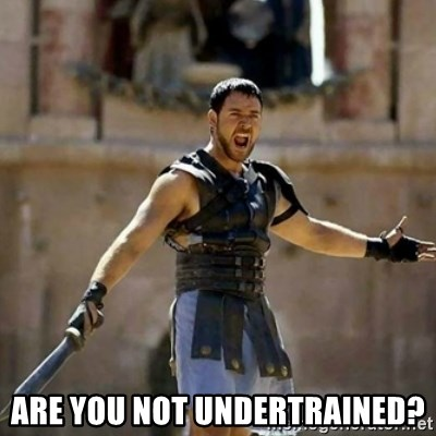 GLADIATOR -  Are you not undertrained?