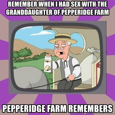 Pepperidge Farm Remembers FG - Remember When i had sex with the granddaughter of pepperidge farm  Pepperidge farm remembers