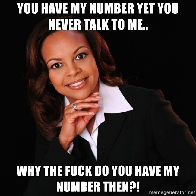 Irrational Black Woman - You have my number yet you never talk to me.. why the fuck do you have my number then?!