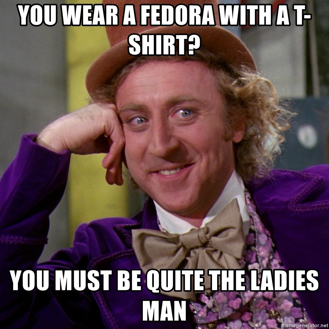 Willy Wonka - You wear a fedora with a t-shirt? You must be quite the ladies man