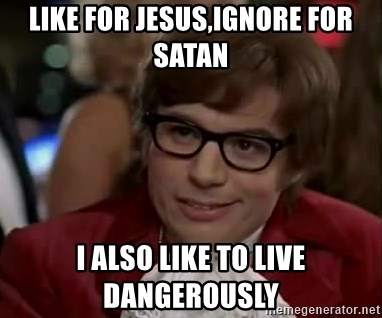 Austin Power - like for jesus,ignore for satan i also like to live dangerously