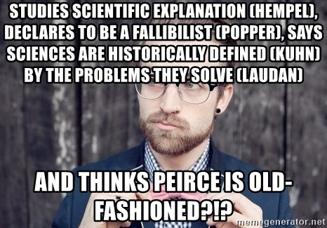 Scumbag Analytic Philosopher - studies scientific explanation (hempel), declares to be a fallibilist (popper), says sciences are historically defined (Kuhn) by the Problems they solve (Laudan) and thinks Peirce is old-fashioned?!?