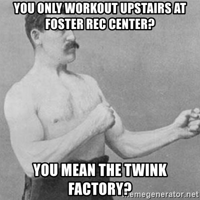 overly manly man - You only workout upstairs at foster rec center? You mean the Twink factory?