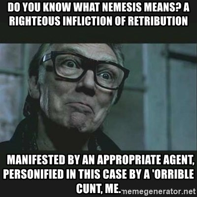 Brick Top - do you know WHAT NEMESIS MEANS? A RIGHTEOUS INFLICTION OF RETRIBUTION   manifested by an appropriate agent, personified in this case by a 'orrible cunt, me.