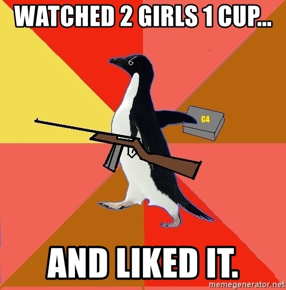Socially Fed Up Penguin - Watched 2 girls 1 cup... AND LIKED IT.