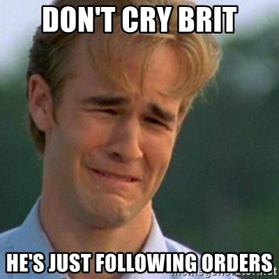 Crying Dawson - Don't Cry Brit He's just following orders
