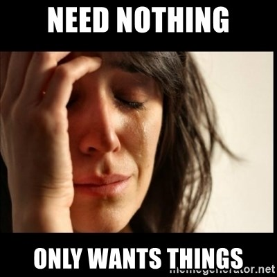 First World Problems - need nothing only wants things
