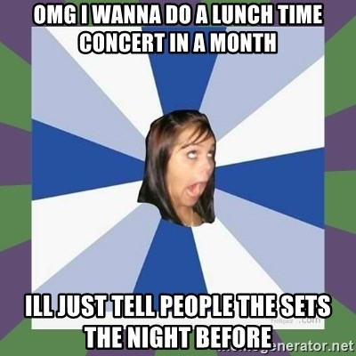 Annoying FB girl - OMG I WANNA DO A LUNCH TIME CONCERT IN A MONTH ill just tell people the sets the night before