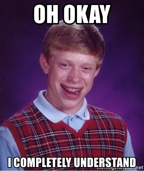 Bad Luck Brian - oh okay I completely understand