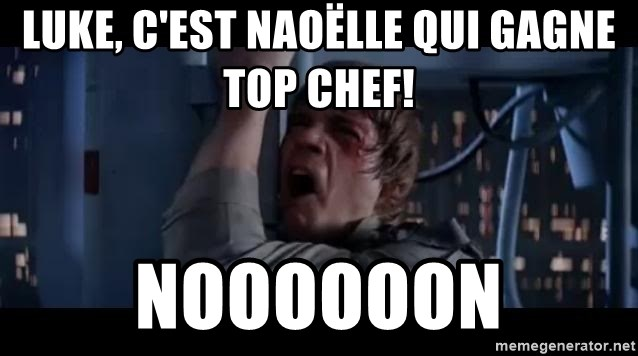 Luke skywalker nooooooo - Luke, c'est Naoëlle qui gagne Top Chef! NOOOOOOn