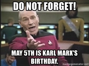 Picard Wtf - Do Not Forget! May 5th is Karl Marx's Birthday.