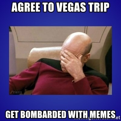 Picard facepalm  - AGREE TO VEGAS TRIP GET BOMBARDED WITH MEMES