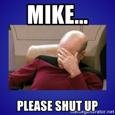 Picard facepalm  - Mike... Please shut up