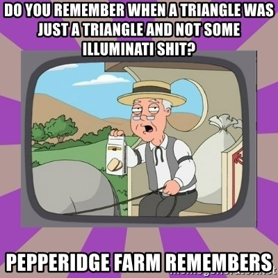 Pepperidge Farm Remembers FG - Do you remember when a triangle was just a triangle and not some illuminati shit? Pepperidge farm remembers