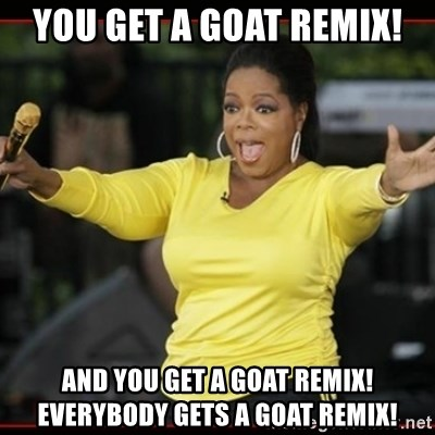 Overly-Excited Oprah!!!  - You get a Goat Remix! And you get a goat Remix! Everybody gets a goat Remix!