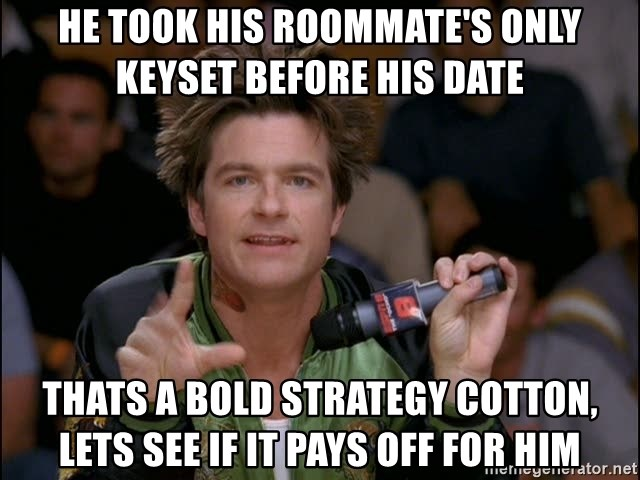 Bold Strategy Cotton - He took his roommate's only keyset before his date thats a bold strategy cotton, lets see if it pays off for him