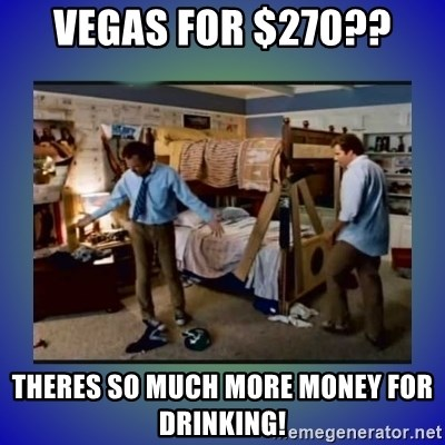 There's so much more room - Vegas for $270?? Theres so much more money for drinking!
