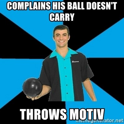 Annoying Bowler Guy  - Complains his ball doesn't carry Throws motiv
