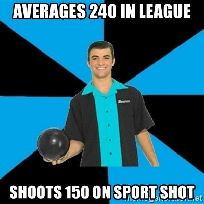 Annoying Bowler Guy  - Averages 240 in league Shoots 150 on sport shot