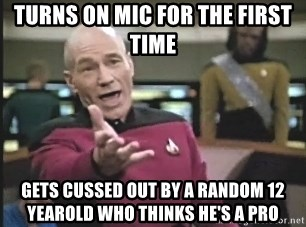 Captain Picard - turns on mic for the first time gets cussed out by a random 12 yearold who thinks he's a pro