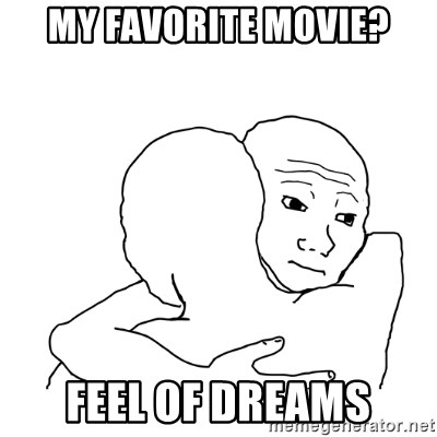 I know that feel bro blank - my favorite movie? FEEL OF DREAMS