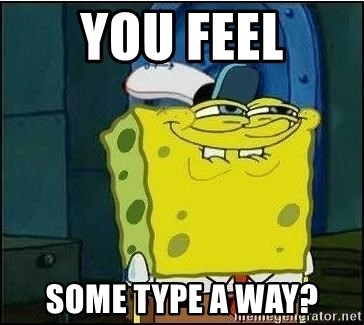 Spongebob Face - You feel some type a way?