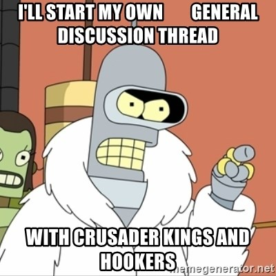 I'll start my own - i'll start my own        general discussion thread with crusader kings and      hookers