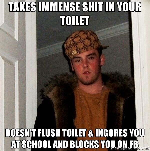 Scumbag Steve - Takes immense shit in your toilet Doesn't flush toilet & ingores you at school and blocks You on fb