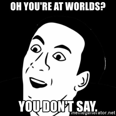 you don't say meme - OH YOU'RE AT WORLDS? YOU DON'T SAY.