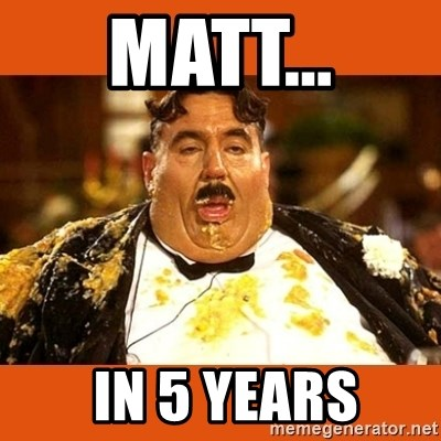 Fat Guy - MATT...  IN 5 YEARS