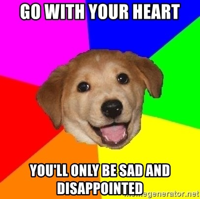 Advice Dog - go with your heart you'll only be sad and disappointed