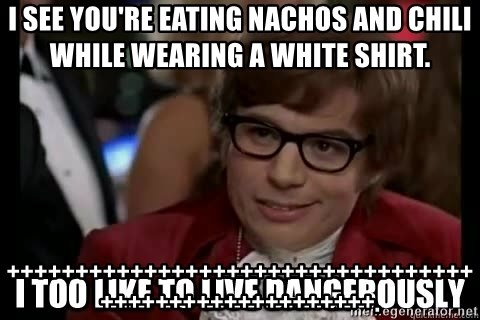 I too like to live dangerously - I see you're eating nachos and chili while wearing a white shirt. ++++++++++++++++++++++++++++++++++++++++++++++++++++++.