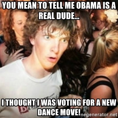 sudden realization guy - YOU MEAN TO TELL ME OBAMA IS A REAL DUDE... I THOUGHT I WAS VOTING FOR A NEW DANCE MOVE!
